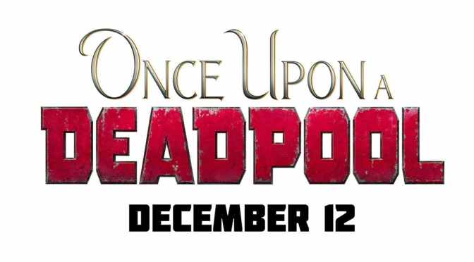 Once Upon A Deadpool Trailer – Deadpool is Back for the Holidays